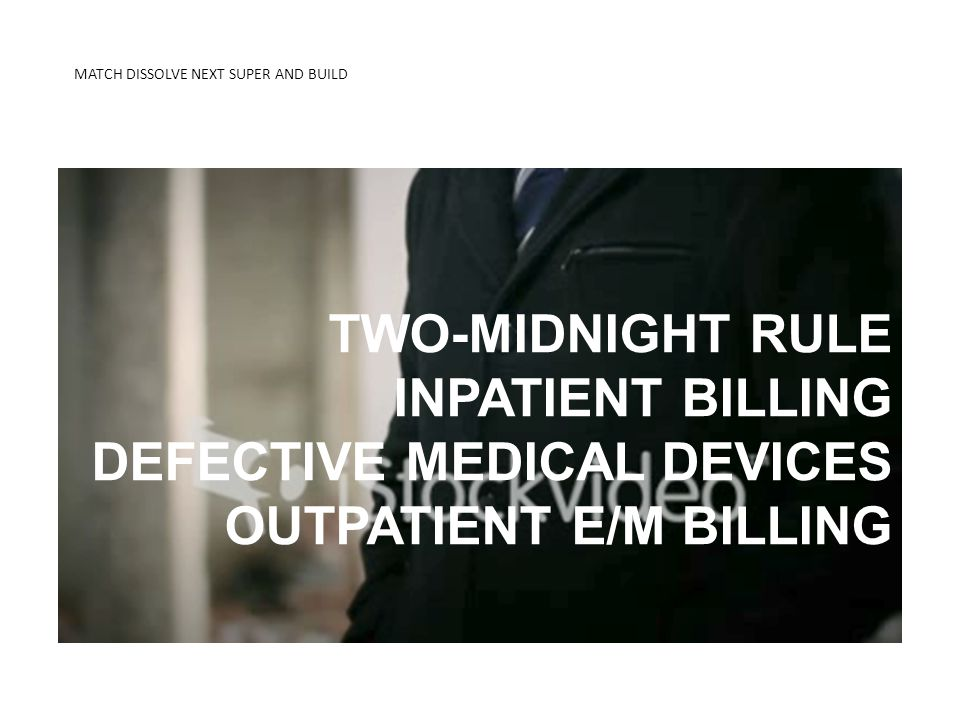MATCH DISSOLVE NEXT SUPER AND BUILD KNOW THE DIFFERENCE 2-MIDNIGHT RULE TWO-MIDNIGHT RULE INPATIENT BILLING DEFECTIVE MEDICAL DEVICES OUTPATIENT E/M B
