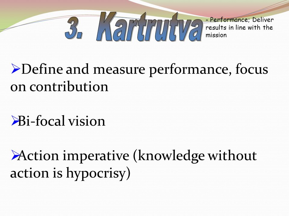 - Performance; Deliver results in line with the mission  Define and measure performance, focus on contribution  Bi-focal vision  Action imperative (knowledge without action is hypocrisy)
