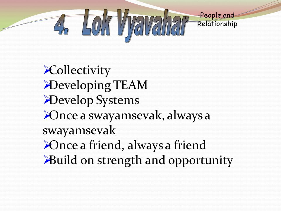 -People and Relationship  Collectivity  Developing TEAM  Develop Systems  Once a swayamsevak, always a swayamsevak  Once a friend, always a friend  Build on strength and opportunity
