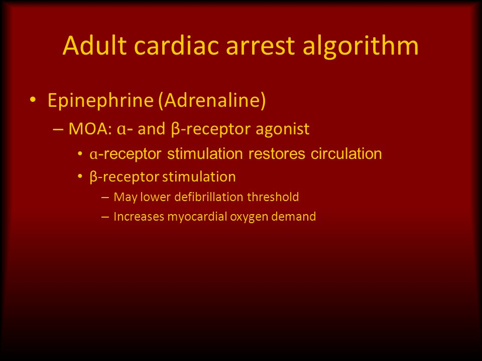 Adult cardiac arrest algorithm Epinephrine (Adrenaline) – MOA: ɑ - and β-receptor agonist ɑ -receptor stimulation restores circulation β-receptor stim