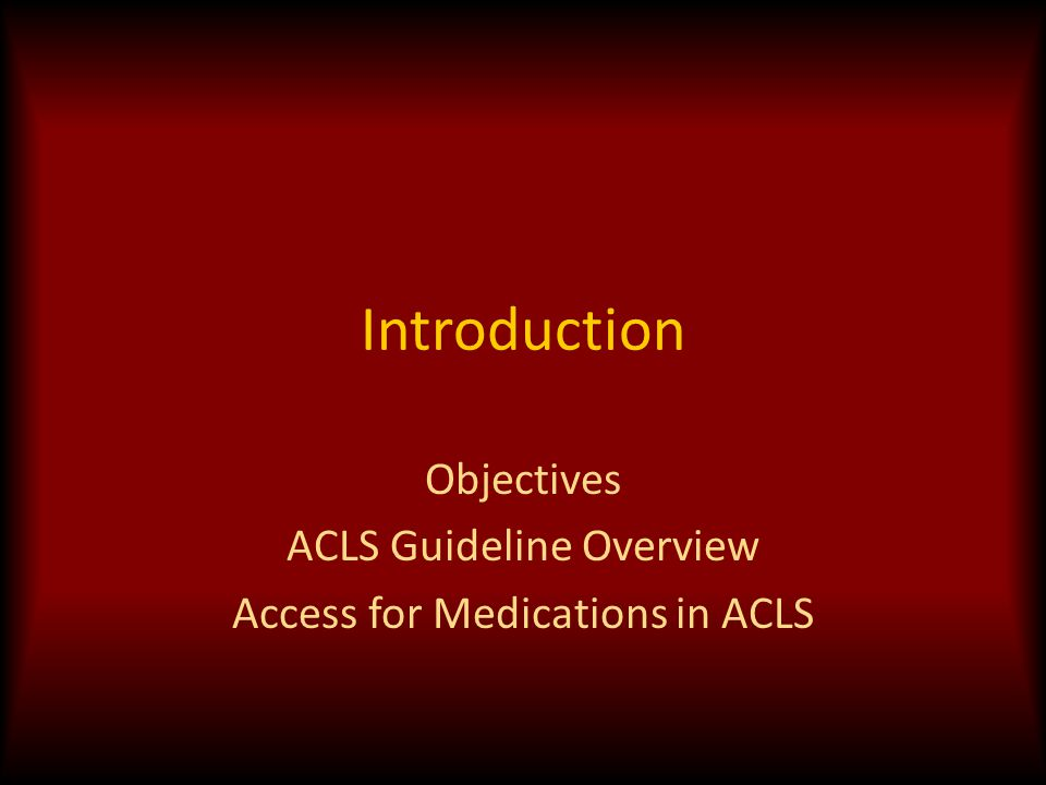 Introduction Objectives ACLS Guideline Overview Access for Medications in ACLS