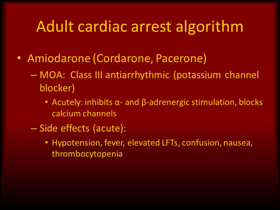 Adult cardiac arrest algorithm Amiodarone (Cordarone, Pacerone) – MOA: Class III antiarrhythmic (potassium channel blocker) Acutely: inhibits α- and β