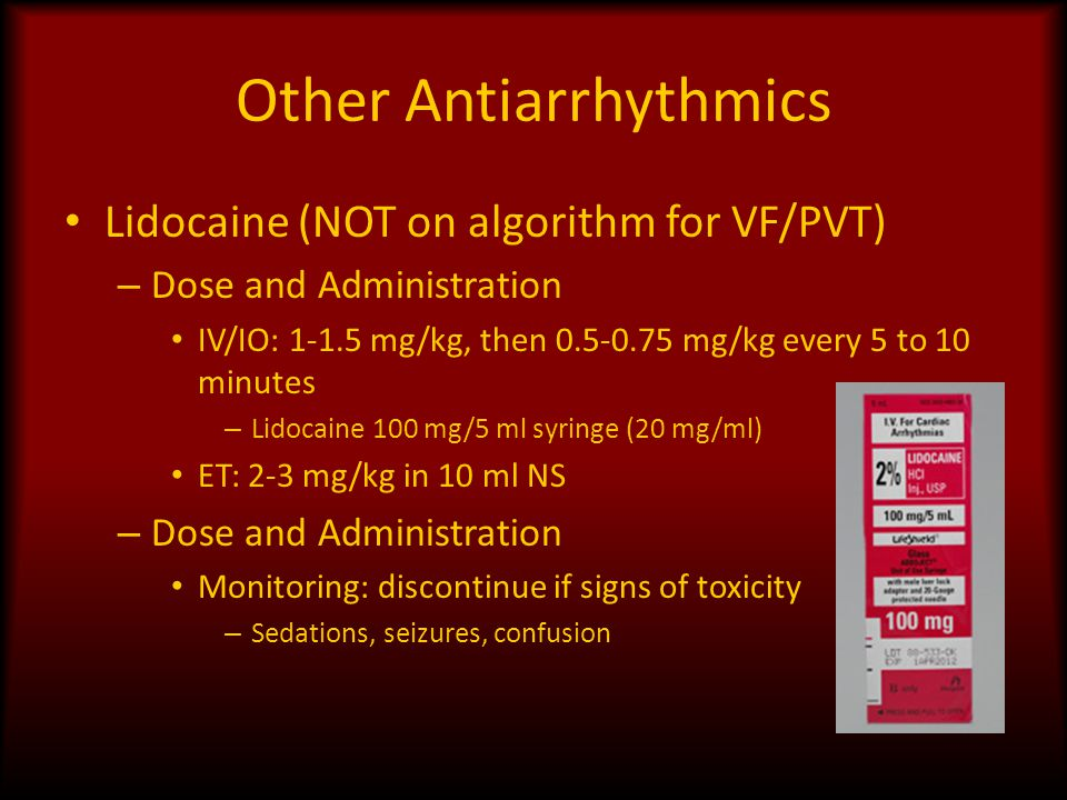Other Antiarrhythmics Lidocaine (NOT on algorithm for VF/PVT) – Dose and Administration IV/IO: 1-1.5 mg/kg, then 0.5-0.75 mg/kg every 5 to 10 minutes