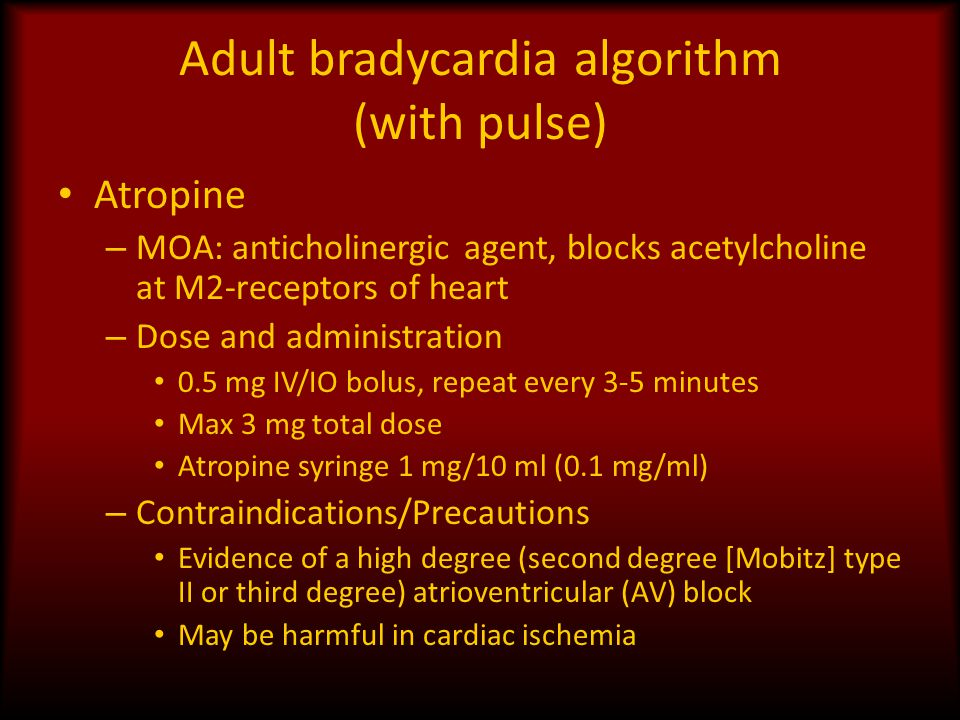 Adult bradycardia algorithm (with pulse) Atropine – MOA: anticholinergic agent, blocks acetylcholine at M2-receptors of heart – Dose and administratio