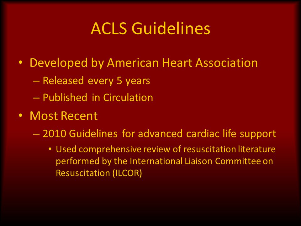 ACLS Guidelines Developed by American Heart Association – Released every 5 years – Published in Circulation Most Recent – 2010 Guidelines for advanced