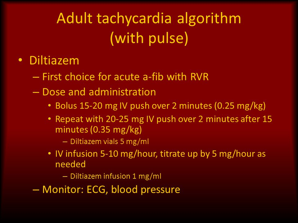 Adult tachycardia algorithm (with pulse) Diltiazem – First choice for acute a-fib with RVR – Dose and administration Bolus 15-20 mg IV push over 2 min