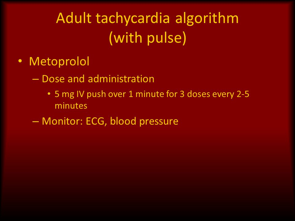 Adult tachycardia algorithm (with pulse) Metoprolol – Dose and administration 5 mg IV push over 1 minute for 3 doses every 2-5 minutes – Monitor: ECG,