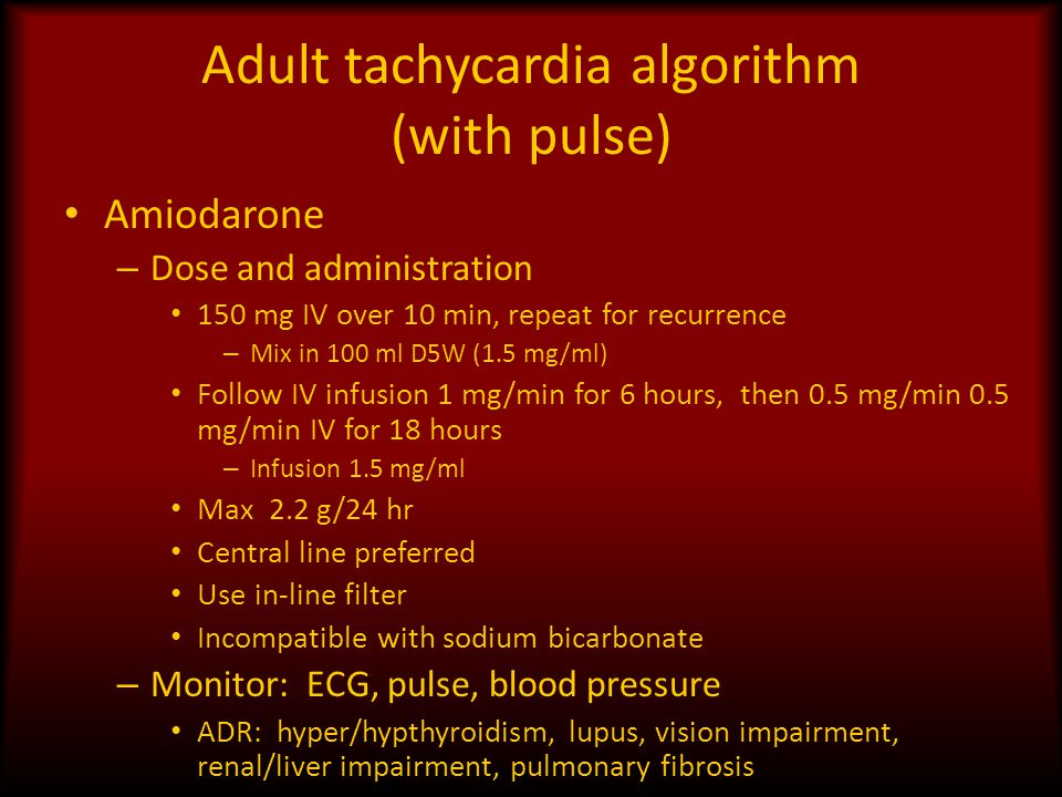 Adult tachycardia algorithm (with pulse) Amiodarone – Dose and administration 150 mg IV over 10 min, repeat for recurrence – Mix in 100 ml D5W (1.5 mg