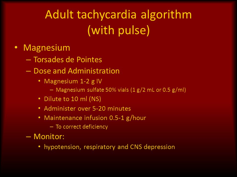 Adult tachycardia algorithm (with pulse) Magnesium – Torsades de Pointes – Dose and Administration Magnesium 1-2 g IV – Magnesium sulfate 50% vials (1 g/2 mL or 0.5 g/ml) Dilute to 10 ml (NS) Administer over 5-20 minutes Maintenance infusion 0.5-1 g/hour – To correct deficiency – Monitor: hypotension, respiratory and CNS depression