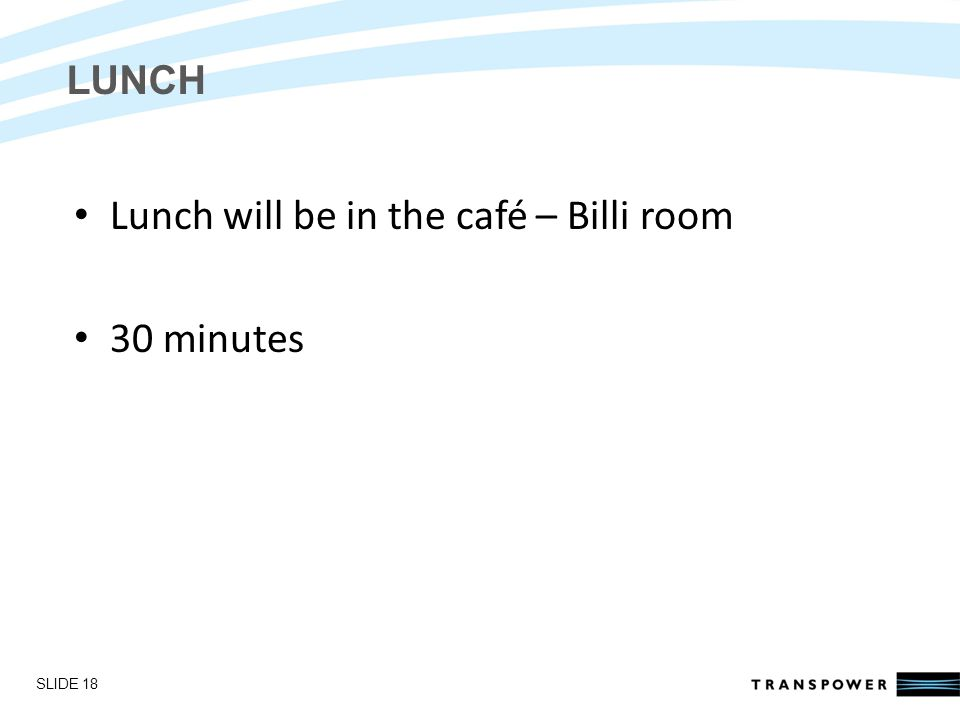 Introductions LUNCH Lunch will be in the café – Billi room 30 minutes SLIDE 18