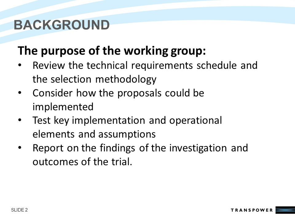 Introductions BACKGROUND The purpose of the working group: Review the technical requirements schedule and the selection methodology Consider how the proposals could be implemented Test key implementation and operational elements and assumptions Report on the findings of the investigation and outcomes of the trial.