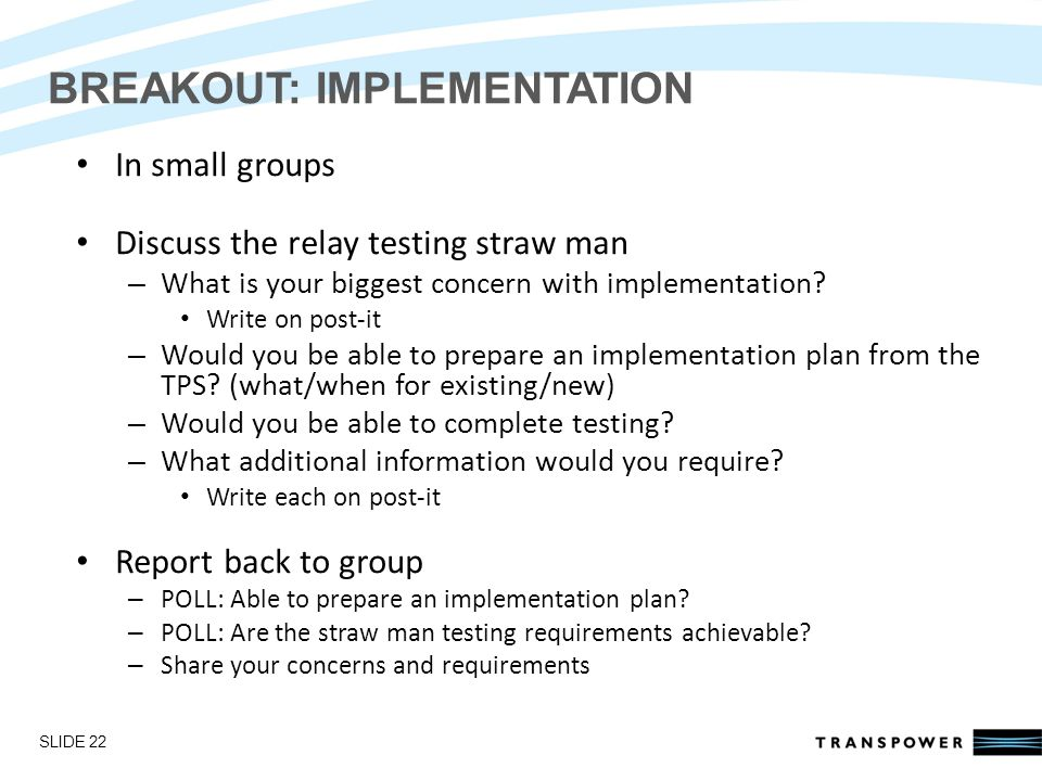 Introductions BREAKOUT: IMPLEMENTATION In small groups Discuss the relay testing straw man – What is your biggest concern with implementation.