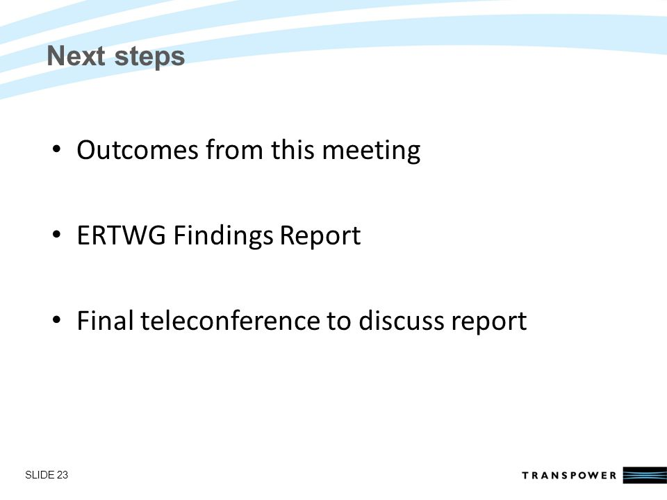 Introductions Next steps Outcomes from this meeting ERTWG Findings Report Final teleconference to discuss report SLIDE 23