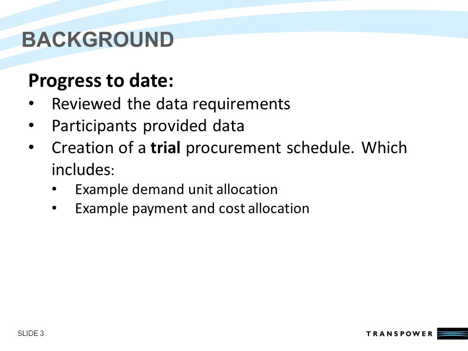 Introductions BACKGROUND Progress to date: Reviewed the data requirements Participants provided data Creation of a trial procurement schedule.