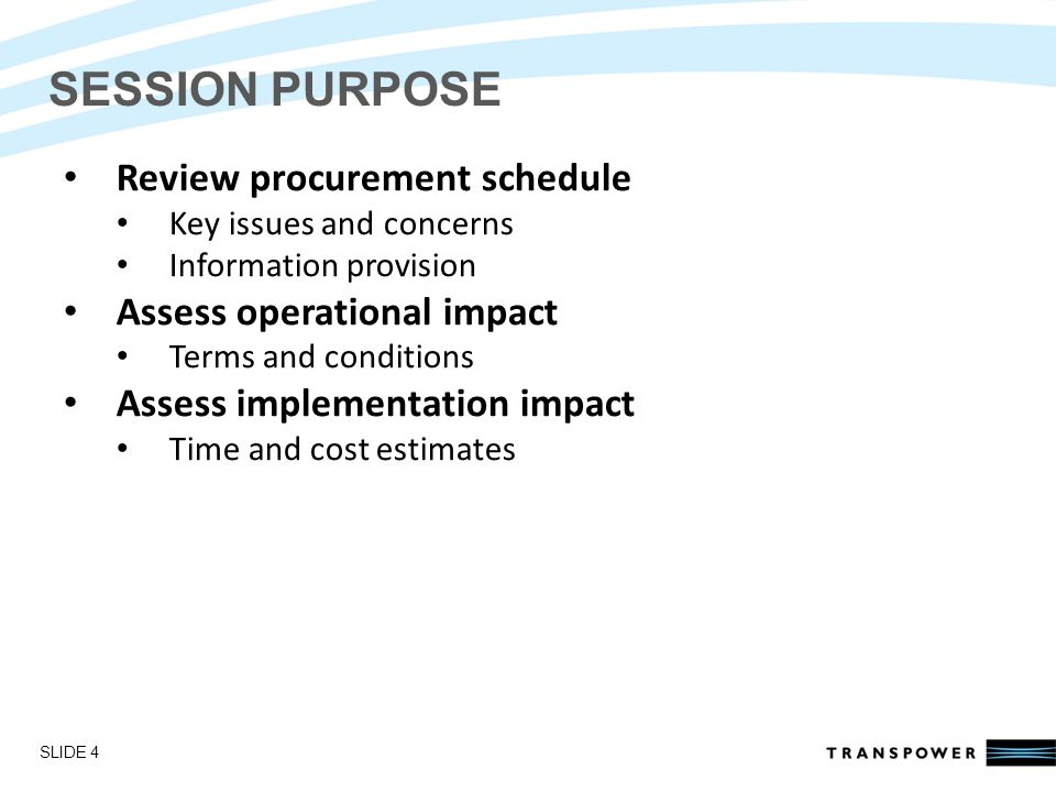 Introductions SESSION PURPOSE Review procurement schedule Key issues and concerns Information provision Assess operational impact Terms and conditions Assess implementation impact Time and cost estimates SLIDE 4