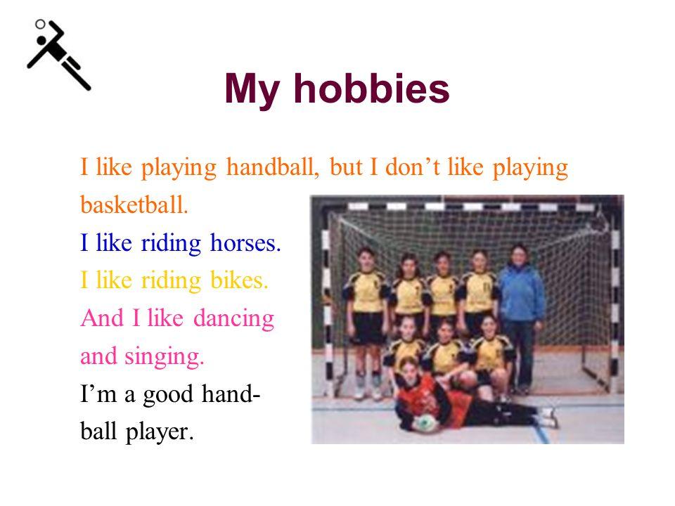 My hobbies I like playing handball, but I don't like playing basketball.