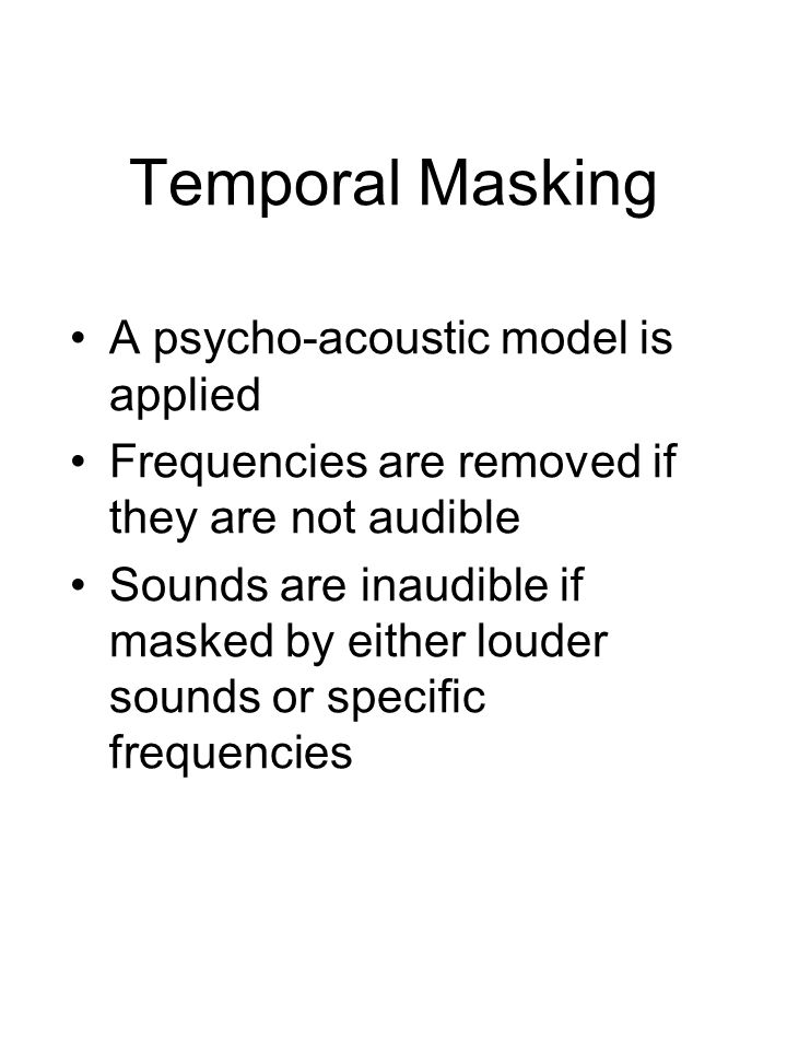 Temporal Masking A psycho-acoustic model is applied Frequencies are removed if they are not audible Sounds are inaudible if masked by either louder sounds or specific frequencies