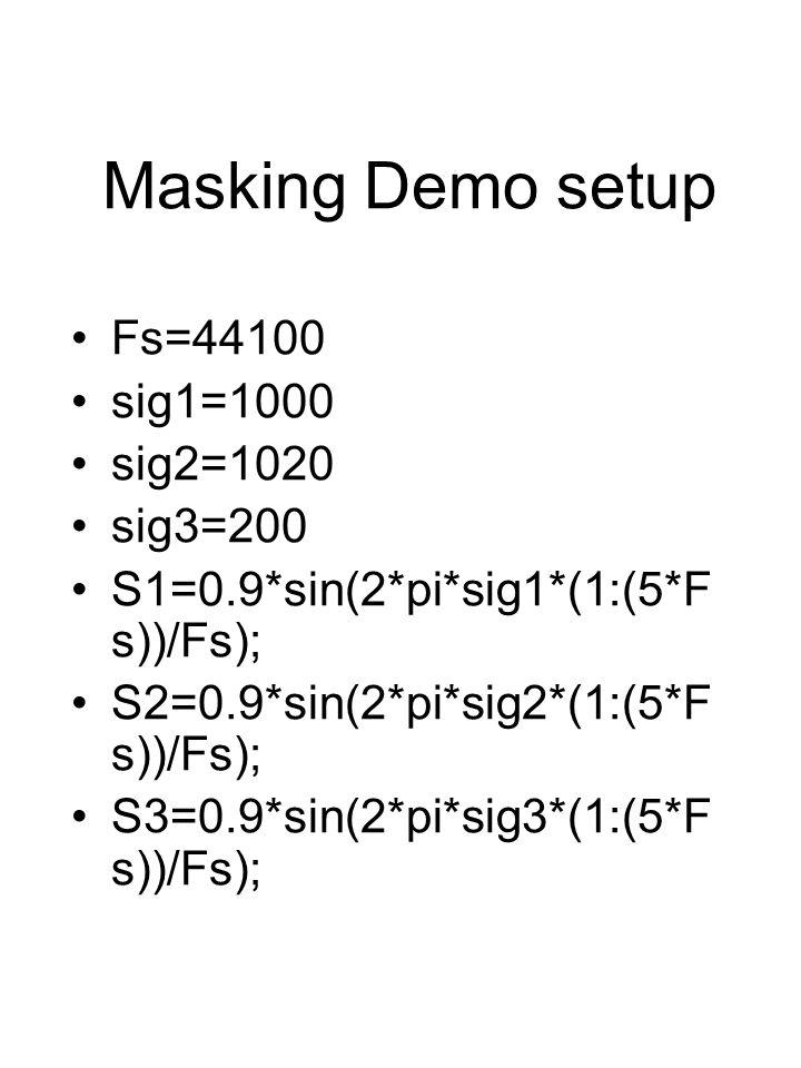 Masking Demo setup Fs=44100 sig1=1000 sig2=1020 sig3=200 S1=0.9*sin(2*pi*sig1*(1:(5*F s))/Fs); S2=0.9*sin(2*pi*sig2*(1:(5*F s))/Fs); S3=0.9*sin(2*pi*sig3*(1:(5*F s))/Fs);
