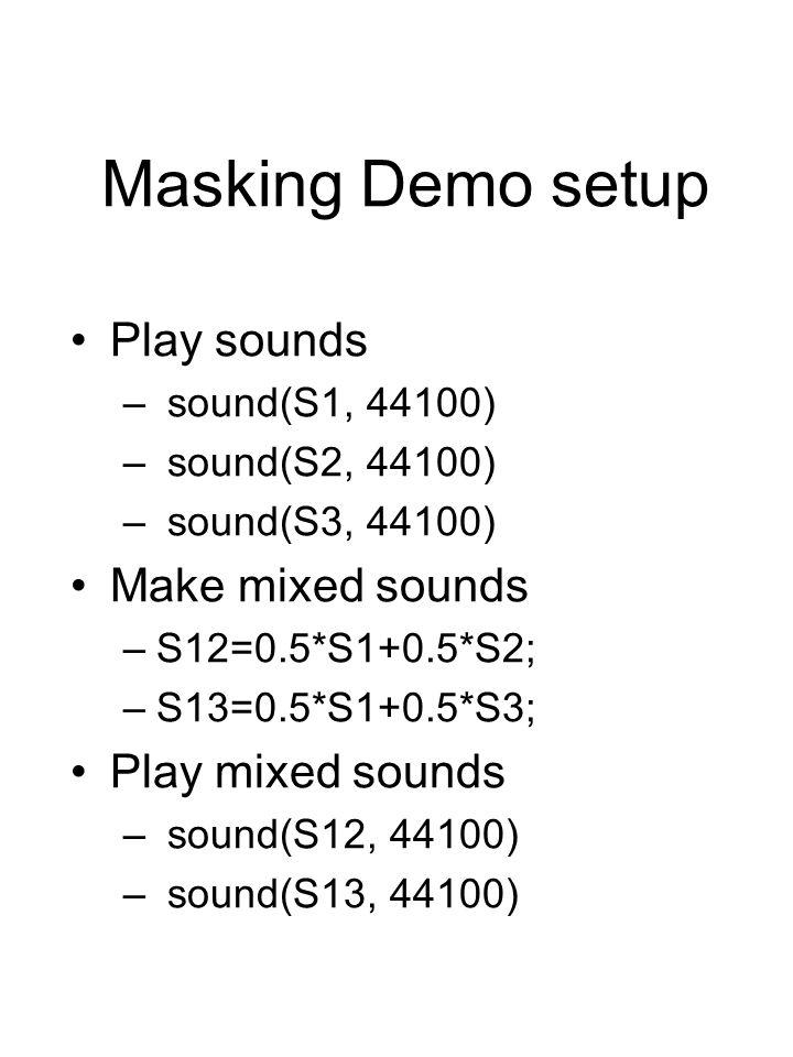 Masking Demo setup Play sounds – sound(S1, 44100) – sound(S2, 44100) – sound(S3, 44100) Make mixed sounds –S12=0.5*S1+0.5*S2; –S13=0.5*S1+0.5*S3; Play mixed sounds – sound(S12, 44100) – sound(S13, 44100)