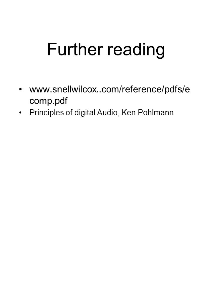 Further reading www.snellwilcox..com/reference/pdfs/e comp.pdf Principles of digital Audio, Ken Pohlmann
