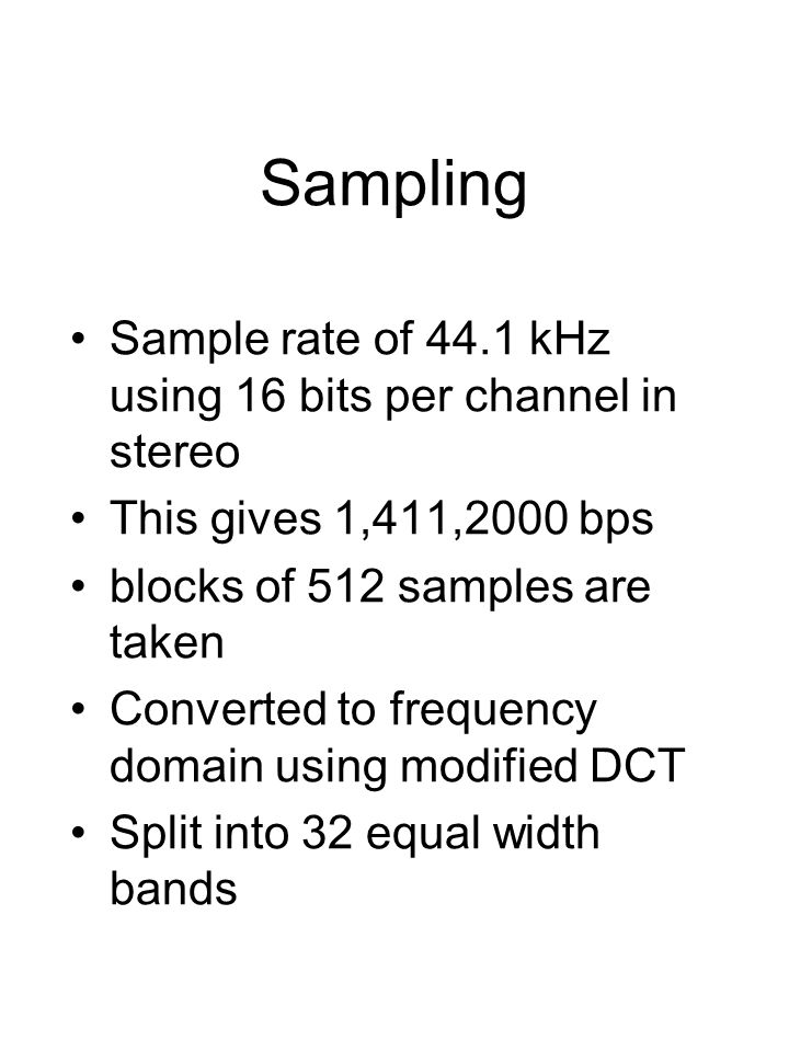 Sampling Sample rate of 44.1 kHz using 16 bits per channel in stereo This gives 1,411,2000 bps blocks of 512 samples are taken Converted to frequency domain using modified DCT Split into 32 equal width bands