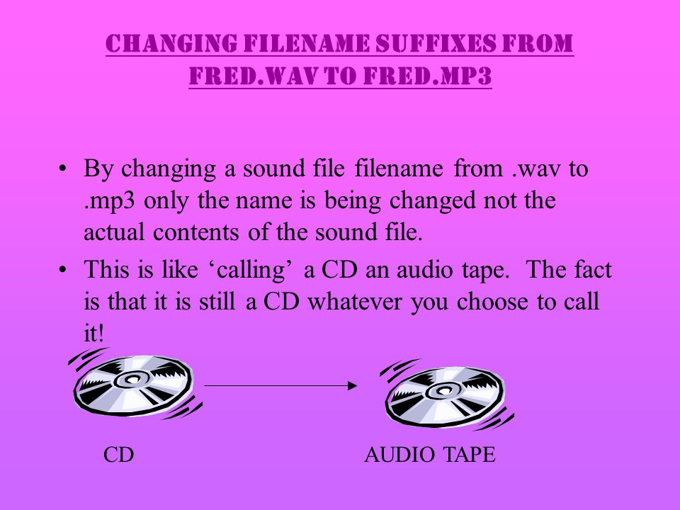 Changing filename suffixes from fred.wav to fred.mp3 By changing a sound file filename from.wav to.mp3 only the name is being changed not the actual contents of the sound file.