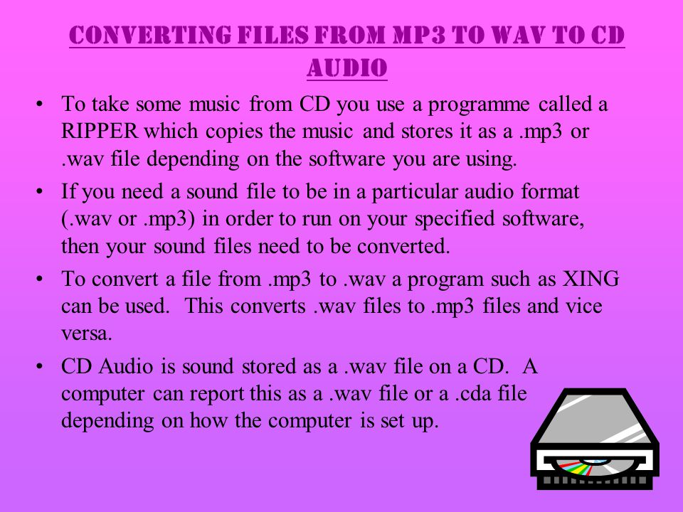 Converting files from MP3 to WAV to CD Audio To take some music from CD you use a programme called a RIPPER which copies the music and stores it as a.mp3 or.wav file depending on the software you are using.