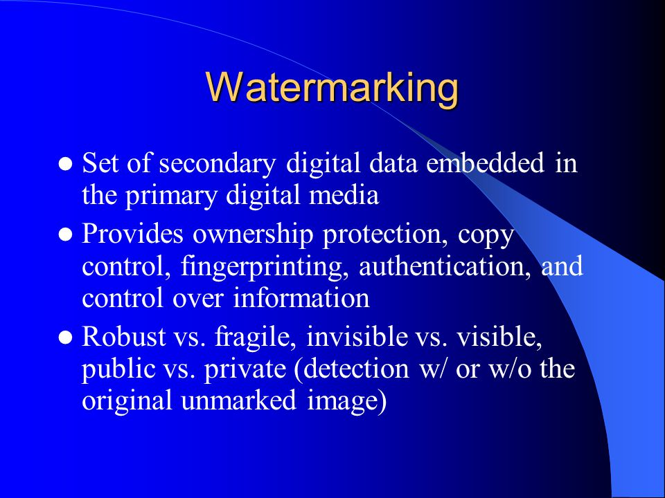 Watermarking Set of secondary digital data embedded in the primary digital media Provides ownership protection, copy control, fingerprinting, authentication, and control over information Robust vs.