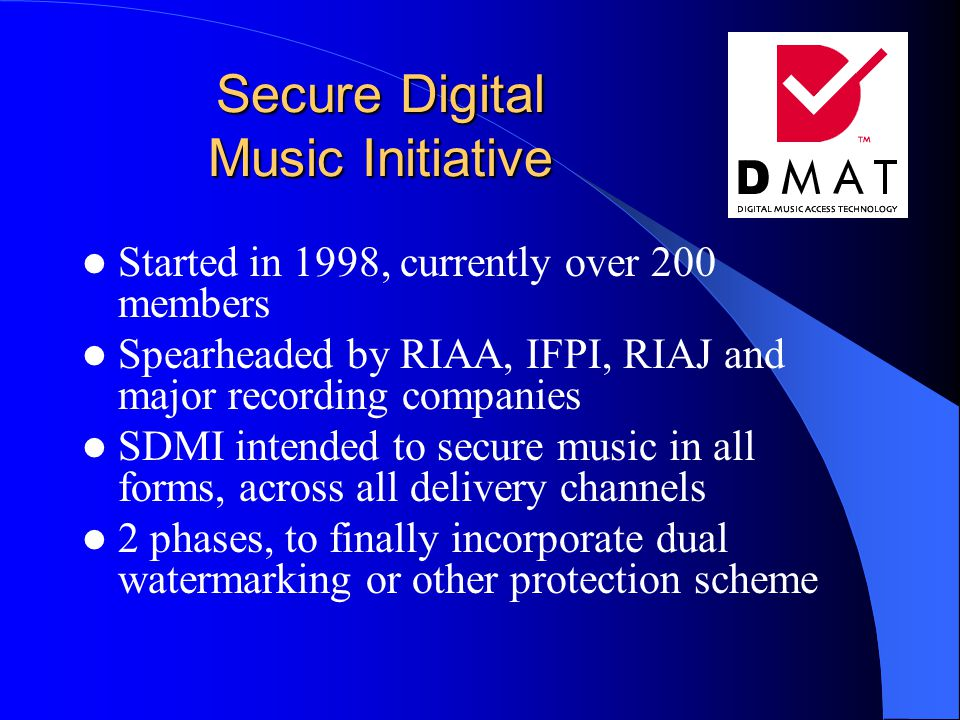 Secure Digital Music Initiative Started in 1998, currently over 200 members Spearheaded by RIAA, IFPI, RIAJ and major recording companies SDMI intended to secure music in all forms, across all delivery channels 2 phases, to finally incorporate dual watermarking or other protection scheme