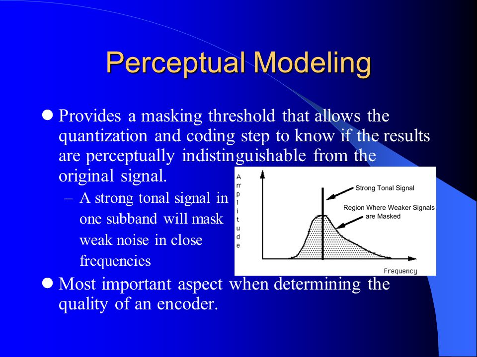 Perceptual Modeling Provides a masking threshold that allows the quantization and coding step to know if the results are perceptually indistinguishable from the original signal.