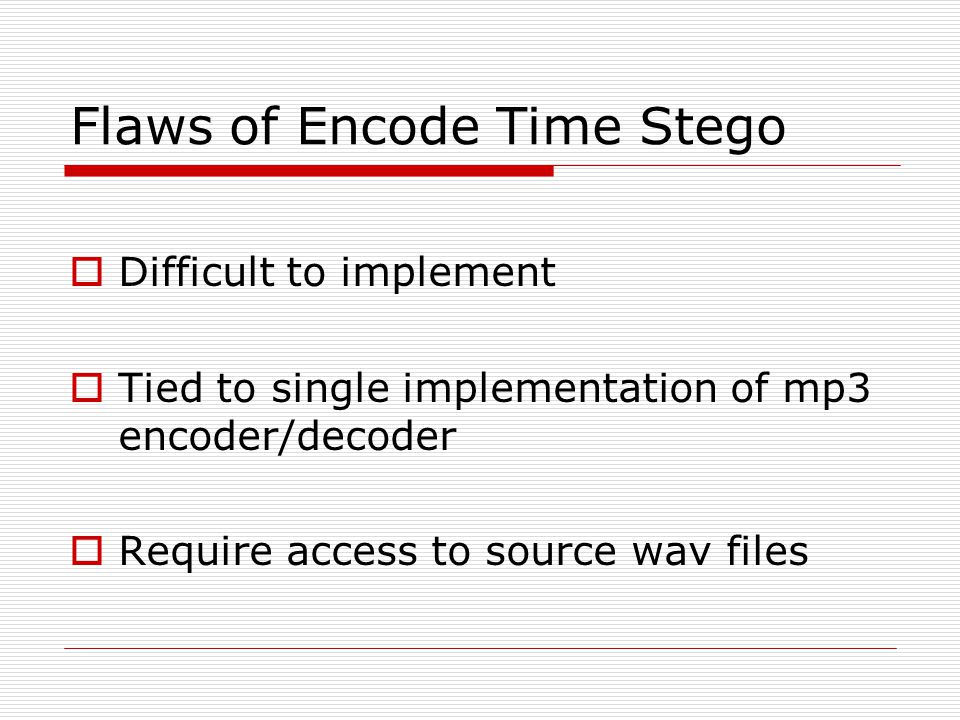 Flaws of Encode Time Stego  Difficult to implement  Tied to single implementation of mp3 encoder/decoder  Require access to source wav files