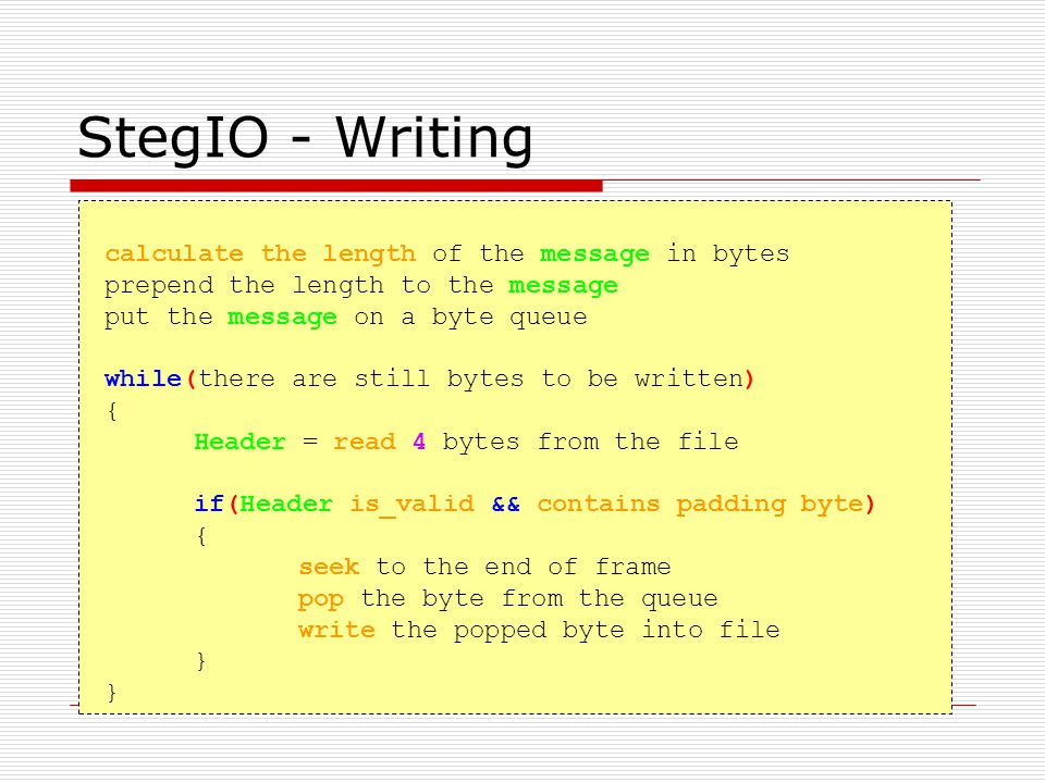 StegIO - Writing calculate the length of the message in bytes prepend the length to the message put the message on a byte queue while(there are still