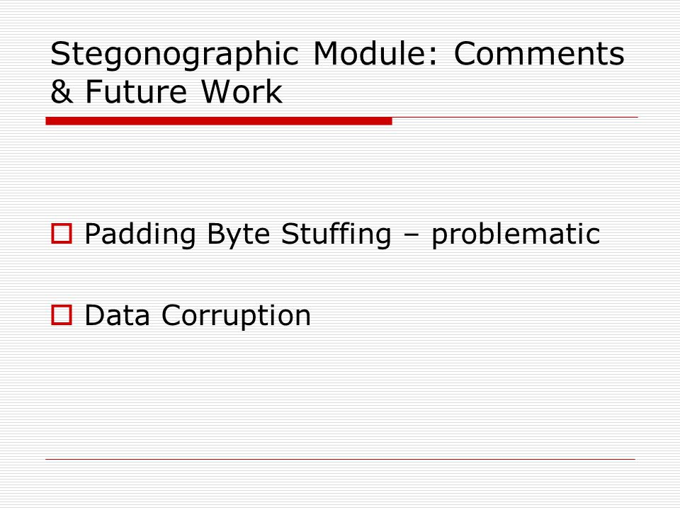 Stegonographic Module: Comments & Future Work  Padding Byte Stuffing – problematic  Data Corruption