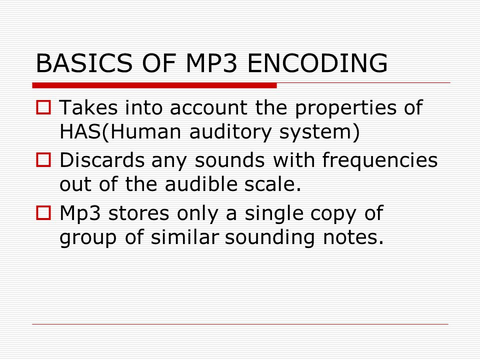 BASICS OF MP3 ENCODING  Takes into account the properties of HAS(Human auditory system)  Discards any sounds with frequencies out of the audible sca