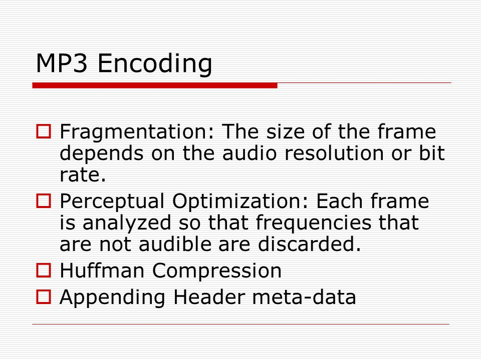 MP3 Encoding  Fragmentation: The size of the frame depends on the audio resolution or bit rate.  Perceptual Optimization: Each frame is analyzed so