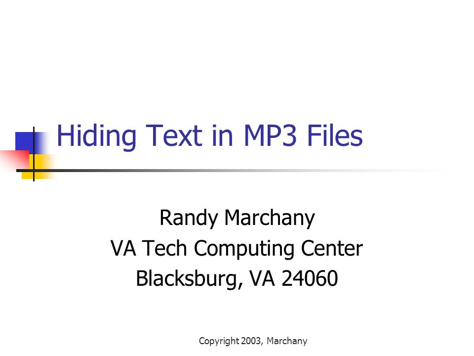 Copyright 2003, Marchany Hiding Text in MP3 Files Randy Marchany VA Tech Computing Center Blacksburg, VA 24060