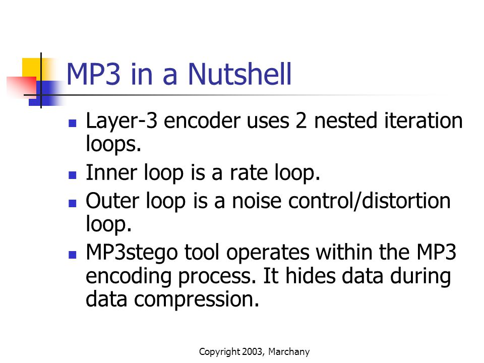 Copyright 2003, Marchany MP3 in a Nutshell Layer-3 encoder uses 2 nested iteration loops. Inner loop is a rate loop. Outer loop is a noise control/dis