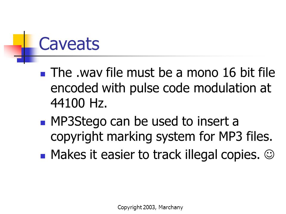 Copyright 2003, Marchany Caveats The.wav file must be a mono 16 bit file encoded with pulse code modulation at 44100 Hz. MP3Stego can be used to inser