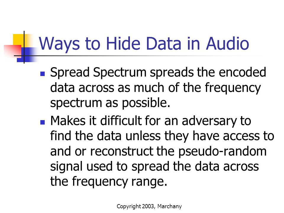 Copyright 2003, Marchany Ways to Hide Data in Audio Spread Spectrum spreads the encoded data across as much of the frequency spectrum as possible. Mak