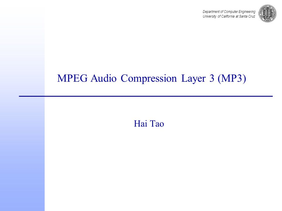 Department of Computer Engineering University of California at Santa Cruz MPEG Audio Compression Layer 3 (MP3) Hai Tao