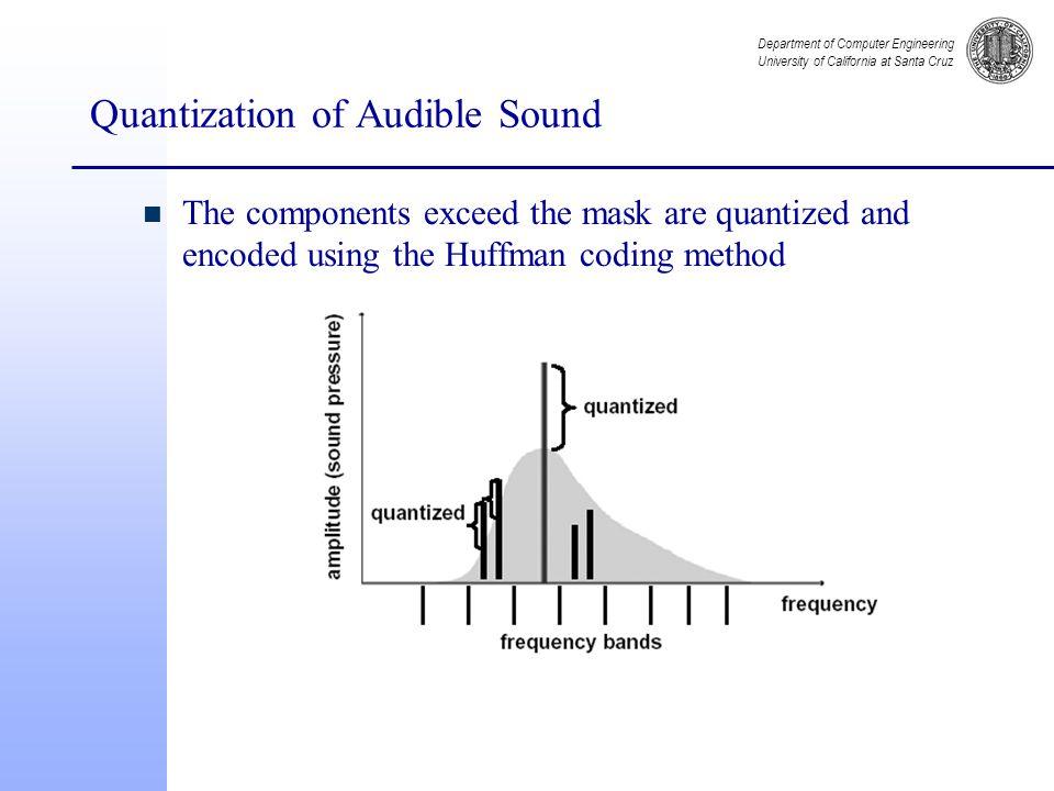 Department of Computer Engineering University of California at Santa Cruz Quantization of Audible Sound n The components exceed the mask are quantized and encoded using the Huffman coding method