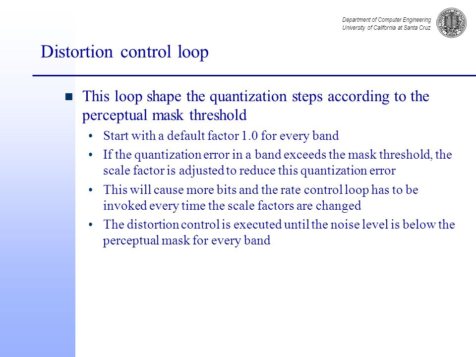 Department of Computer Engineering University of California at Santa Cruz Distortion control loop n This loop shape the quantization steps according to the perceptual mask threshold Start with a default factor 1.0 for every band If the quantization error in a band exceeds the mask threshold, the scale factor is adjusted to reduce this quantization error This will cause more bits and the rate control loop has to be invoked every time the scale factors are changed The distortion control is executed until the noise level is below the perceptual mask for every band