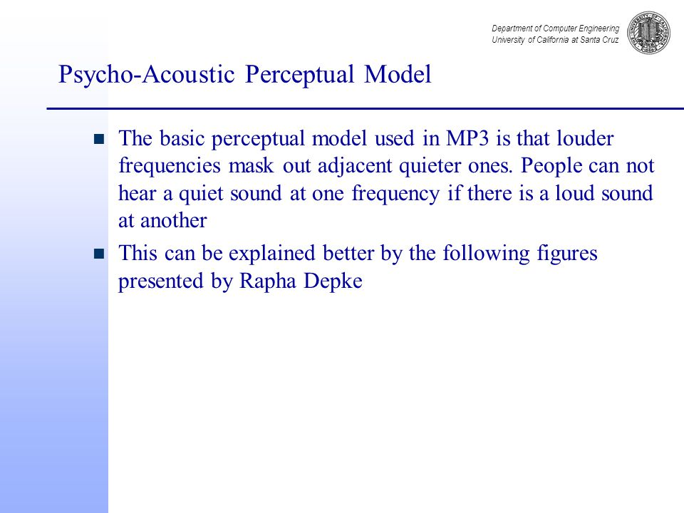Department of Computer Engineering University of California at Santa Cruz Psycho-Acoustic Perceptual Model n The basic perceptual model used in MP3 is that louder frequencies mask out adjacent quieter ones.