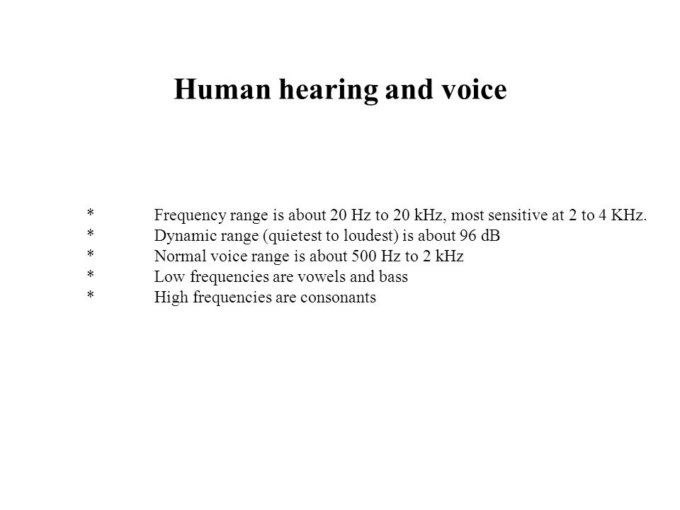 Human hearing and voice *Frequency range is about 20 Hz to 20 kHz, most sensitive at 2 to 4 KHz.