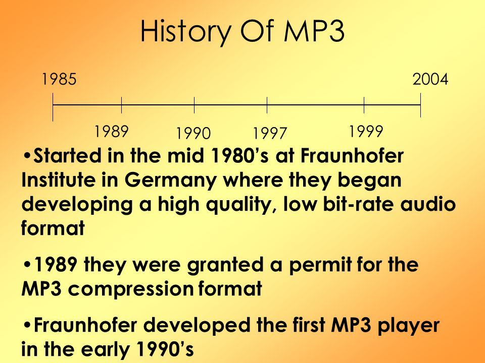 History Of MP3 19852004 1989 19901997 1999 Started in the mid 1980's at Fraunhofer Institute in Germany where they began developing a high quality, low bit-rate audio format 1989 they were granted a permit for the MP3 compression format Fraunhofer developed the first MP3 player in the early 1990's