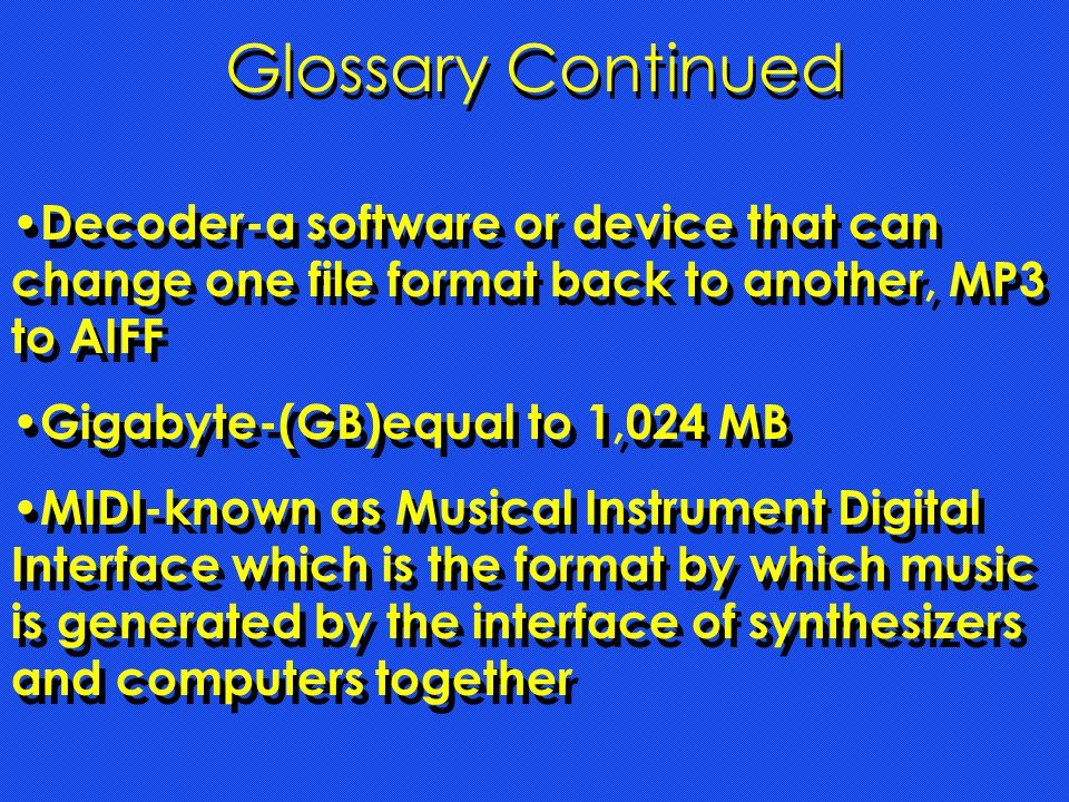 Glossary Continued Decoder-a software or device that can change one file format back to another, MP3 to AIFF Gigabyte-(GB)equal to 1,024 MB MIDI-known as Musical Instrument Digital Interface which is the format by which music is generated by the interface of synthesizers and computers together Decoder-a software or device that can change one file format back to another, MP3 to AIFF Gigabyte-(GB)equal to 1,024 MB MIDI-known as Musical Instrument Digital Interface which is the format by which music is generated by the interface of synthesizers and computers together