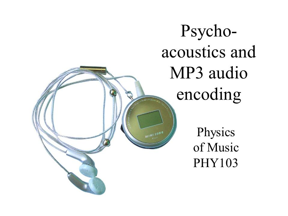 Psycho- acoustics and MP3 audio encoding Physics of Music PHY103
