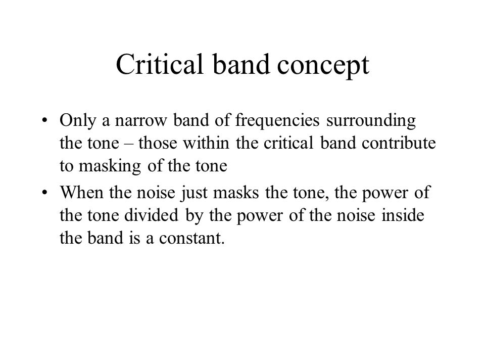 Critical band concept Only a narrow band of frequencies surrounding the tone – those within the critical band contribute to masking of the tone When the noise just masks the tone, the power of the tone divided by the power of the noise inside the band is a constant.