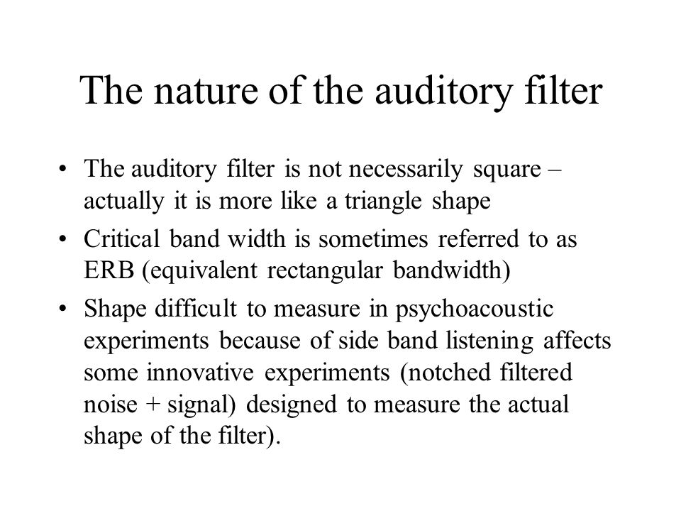 The nature of the auditory filter The auditory filter is not necessarily square – actually it is more like a triangle shape Critical band width is sometimes referred to as ERB (equivalent rectangular bandwidth) Shape difficult to measure in psychoacoustic experiments because of side band listening affects some innovative experiments (notched filtered noise + signal) designed to measure the actual shape of the filter).