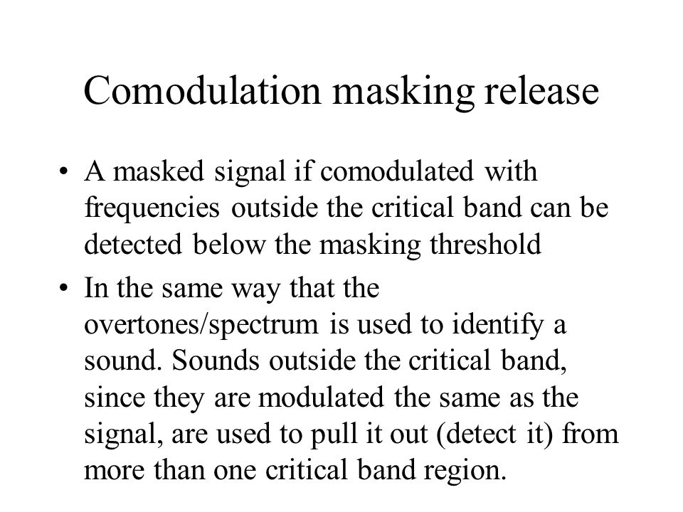 Comodulation masking release A masked signal if comodulated with frequencies outside the critical band can be detected below the masking threshold In the same way that the overtones/spectrum is used to identify a sound.